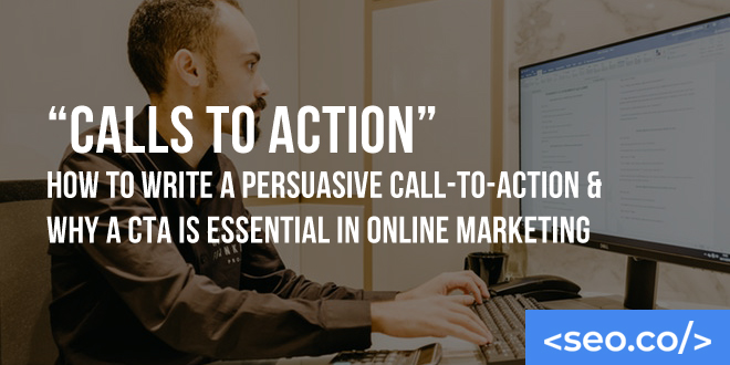 """Calls to Action"" - How to Write a Persuasive Call-to-Action & Why a CTA is Essential in Online Marketing"